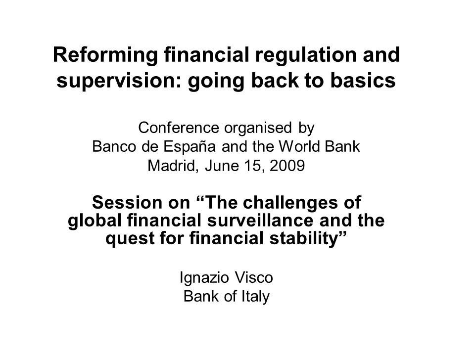 Reforming financial regulation and supervision: going back to basics Conference organised by Banco de España and the World Bank Madrid, June 15, 2009 Session on The challenges of global financial surveillance and the quest for financial stability Ignazio Visco Bank of Italy