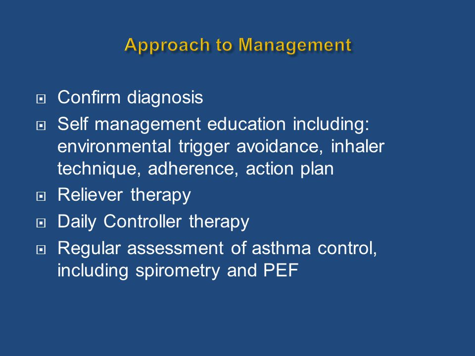  Confirm diagnosis  Self management education including: environmental trigger avoidance, inhaler technique, adherence, action plan  Reliever thera