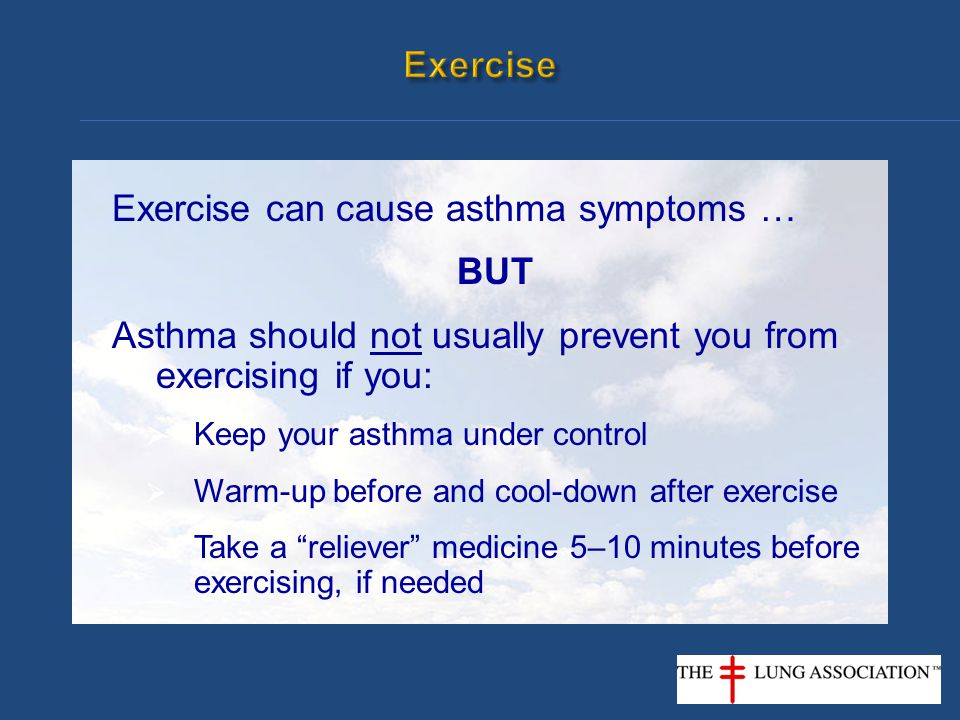 Exercise can cause asthma symptoms … BUT Asthma should not usually prevent you from exercising if you:  Keep your asthma under control  Warm-up befo