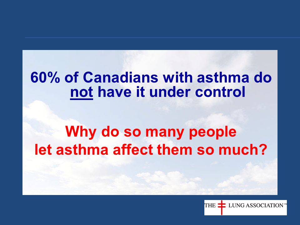 60% of Canadians with asthma do not have it under control Why do so many people let asthma affect them so much?