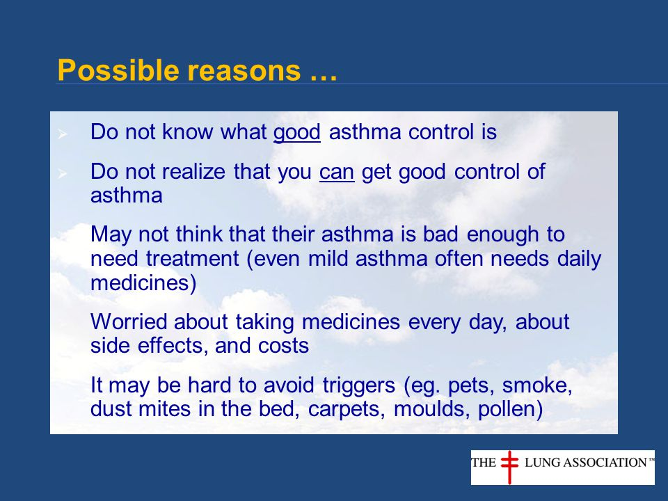  Do not know what good asthma control is  Do not realize that you can get good control of asthma  May not think that their asthma is bad enough to