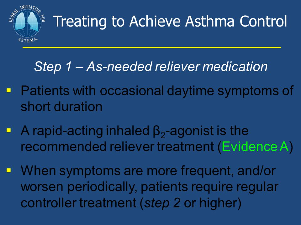 Step 1 – As-needed reliever medication  Patients with occasional daytime symptoms of short duration  A rapid-acting inhaled β 2 -agonist is the reco