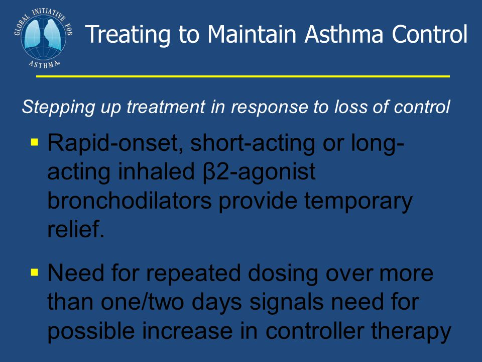 Treating to Maintain Asthma Control Stepping up treatment in response to loss of control  Rapid-onset, short-acting or long- acting inhaled β2-agonis