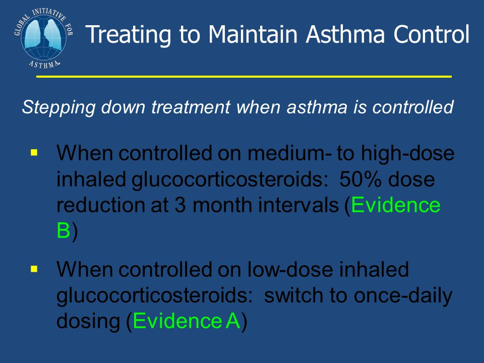 Treating to Maintain Asthma Control Stepping down treatment when asthma is controlled  When controlled on medium- to high-dose inhaled glucocorticost