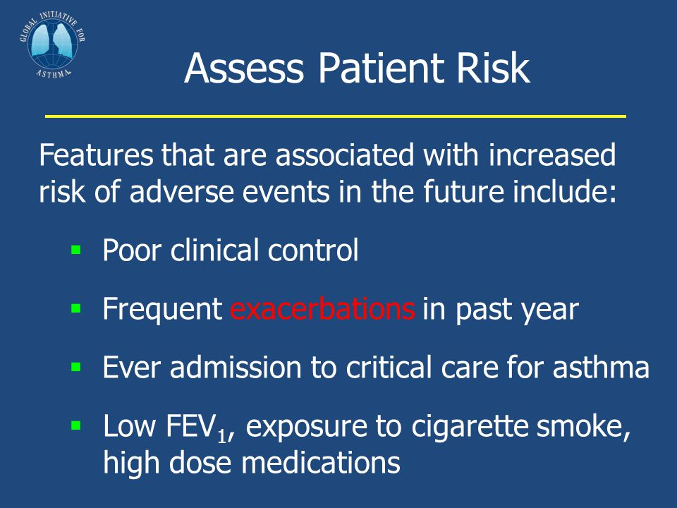 Assess Patient Risk Features that are associated with increased risk of adverse events in the future include:  Poor clinical control  Frequent exace