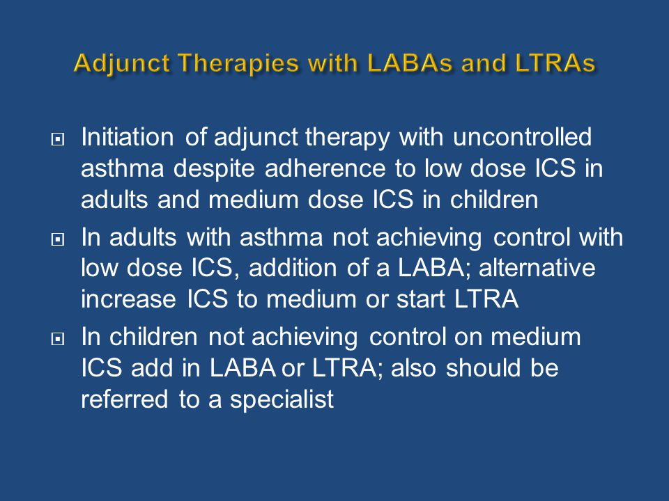  Initiation of adjunct therapy with uncontrolled asthma despite adherence to low dose ICS in adults and medium dose ICS in children  In adults with