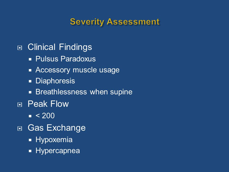  Clinical Findings  Pulsus Paradoxus  Accessory muscle usage  Diaphoresis  Breathlessness when supine  Peak Flow  < 200  Gas Exchange  Hypoxe