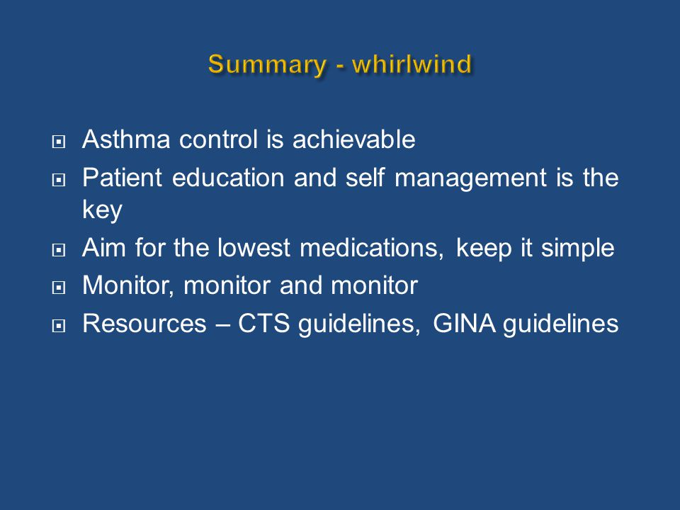  Asthma control is achievable  Patient education and self management is the key  Aim for the lowest medications, keep it simple  Monitor, monitor