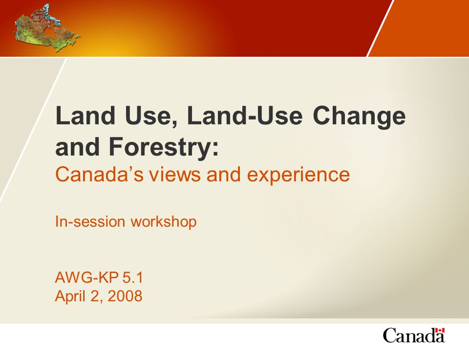 Land Use, Land-Use Change and Forestry: Canada's views and experience In-session workshop AWG-KP 5.1 April 2, 2008