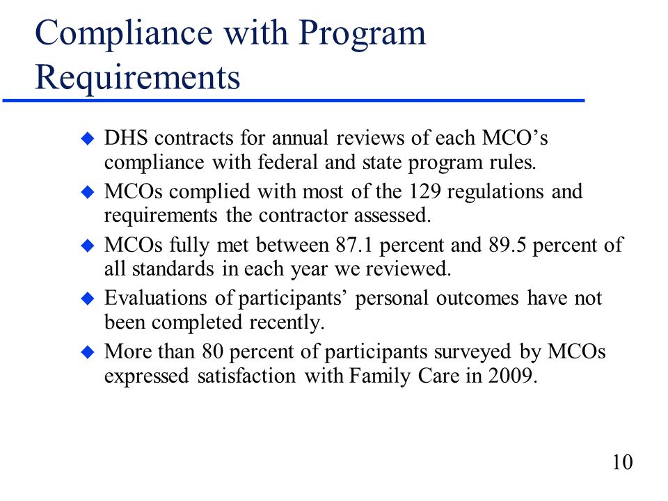 10 Compliance with Program Requirements u DHS contracts for annual reviews of each MCO's compliance with federal and state program rules.