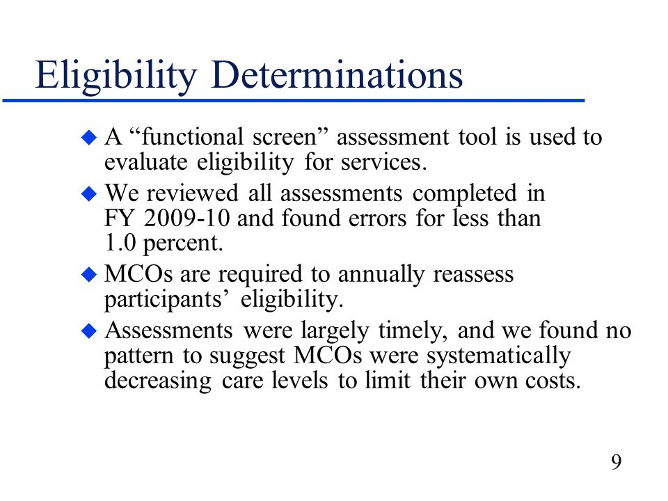 "9 Eligibility Determinations u A ""functional screen"" assessment tool is used to evaluate eligibility for services. u We reviewed all assessments compl"