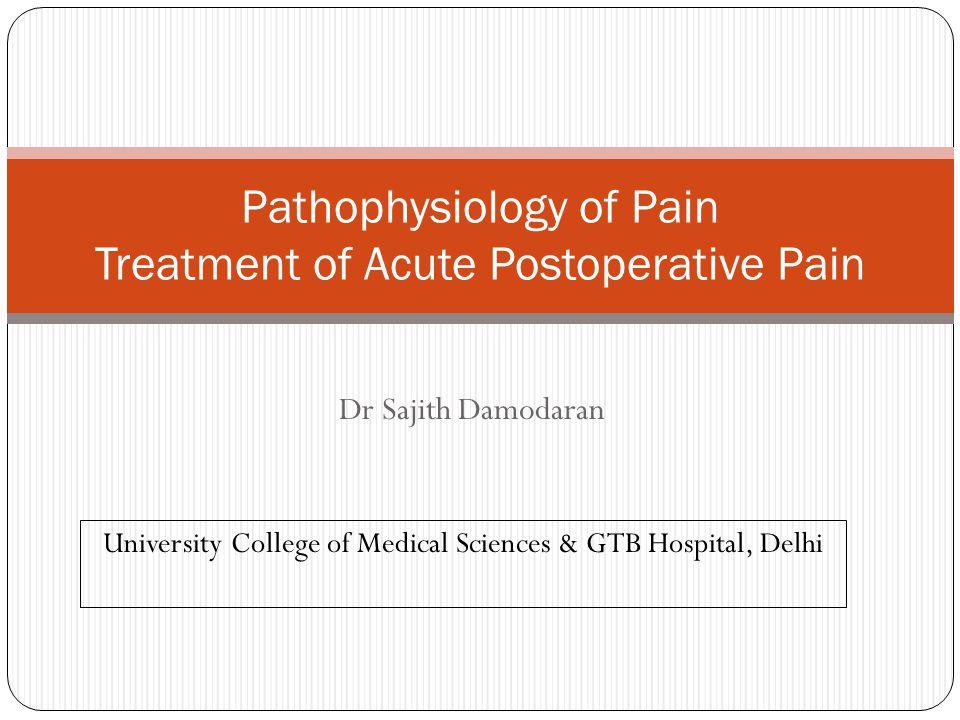 Dr Sajith Damodaran Pathophysiology of Pain Treatment of Acute Postoperative Pain University College of Medical Sciences & GTB Hospital, Delhi