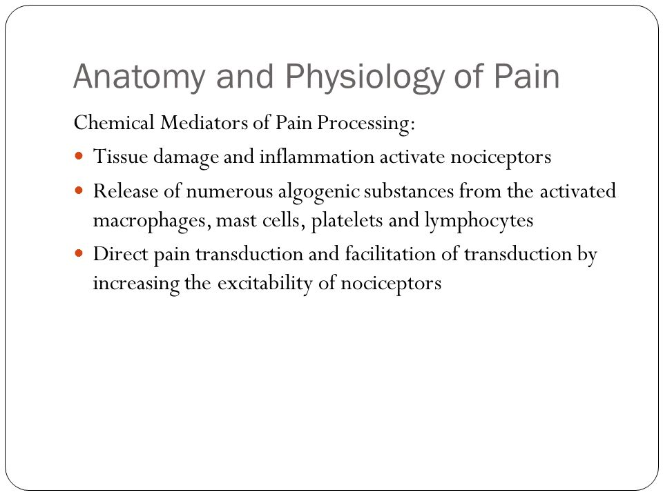 Anatomy and Physiology of Pain Chemical Mediators of Pain Processing: Tissue damage and inflammation activate nociceptors Release of numerous algogeni