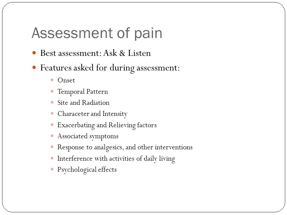 Assessment of pain Best assessment: Ask & Listen Features asked for during assessment: Onset Temporal Pattern Site and Radiation Characeter and Intens