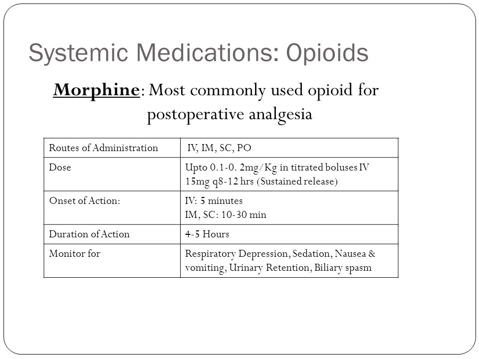 Systemic Medications: Opioids Routes of Administration IV, IM, SC, PO DoseUpto 0.1-0. 2mg/Kg in titrated boluses IV 15mg q8-12 hrs (Sustained release)