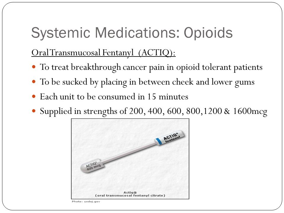 Systemic Medications: Opioids Oral Transmucosal Fentanyl (ACTIQ): To treat breakthrough cancer pain in opioid tolerant patients To be sucked by placin