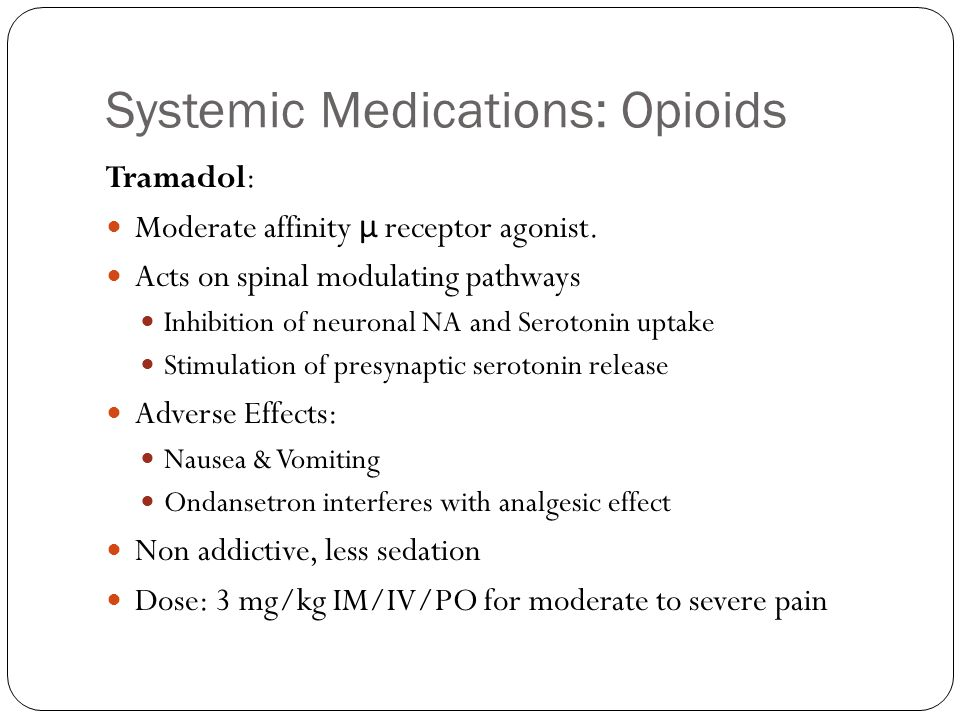 Systemic Medications: Opioids Tramadol: Moderate affinity μ receptor agonist. Acts on spinal modulating pathways Inhibition of neuronal NA and Seroton