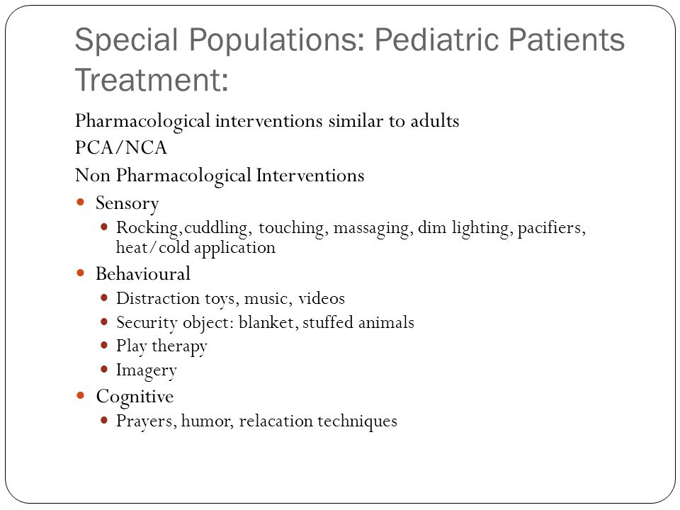 Special Populations: Pediatric Patients Treatment: Pharmacological interventions similar to adults PCA/NCA Non Pharmacological Interventions Sensory R