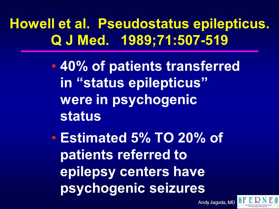 "Andy Jagoda, MD Howell et al. Pseudostatus epilepticus. Q J Med. 1989;71:507-519 40% of patients transferred in ""status epilepticus"" were in psychogen"