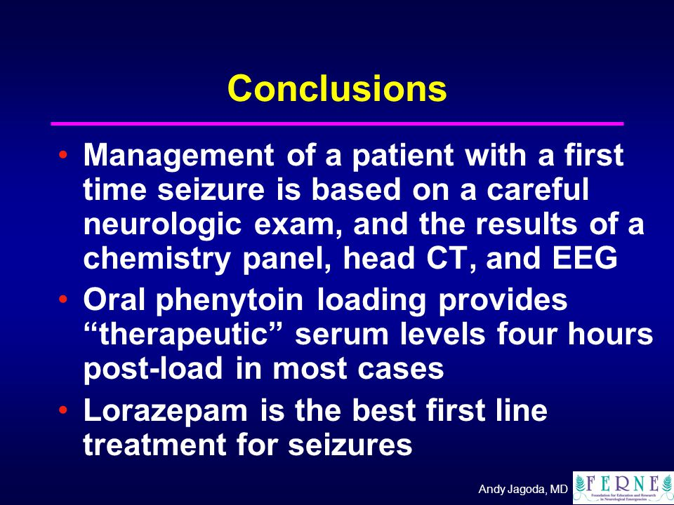 Andy Jagoda, MD Conclusions Management of a patient with a first time seizure is based on a careful neurologic exam, and the results of a chemistry panel, head CT, and EEG Oral phenytoin loading provides therapeutic serum levels four hours post-load in most cases Lorazepam is the best first line treatment for seizures