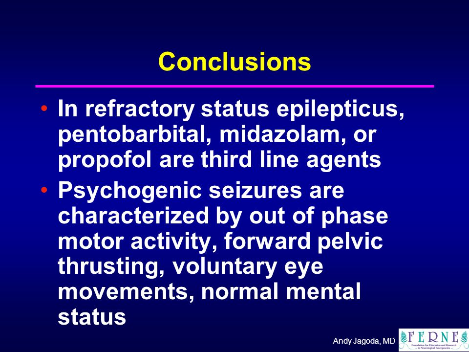 Andy Jagoda, MD Conclusions In refractory status epilepticus, pentobarbital, midazolam, or propofol are third line agents Psychogenic seizures are characterized by out of phase motor activity, forward pelvic thrusting, voluntary eye movements, normal mental status