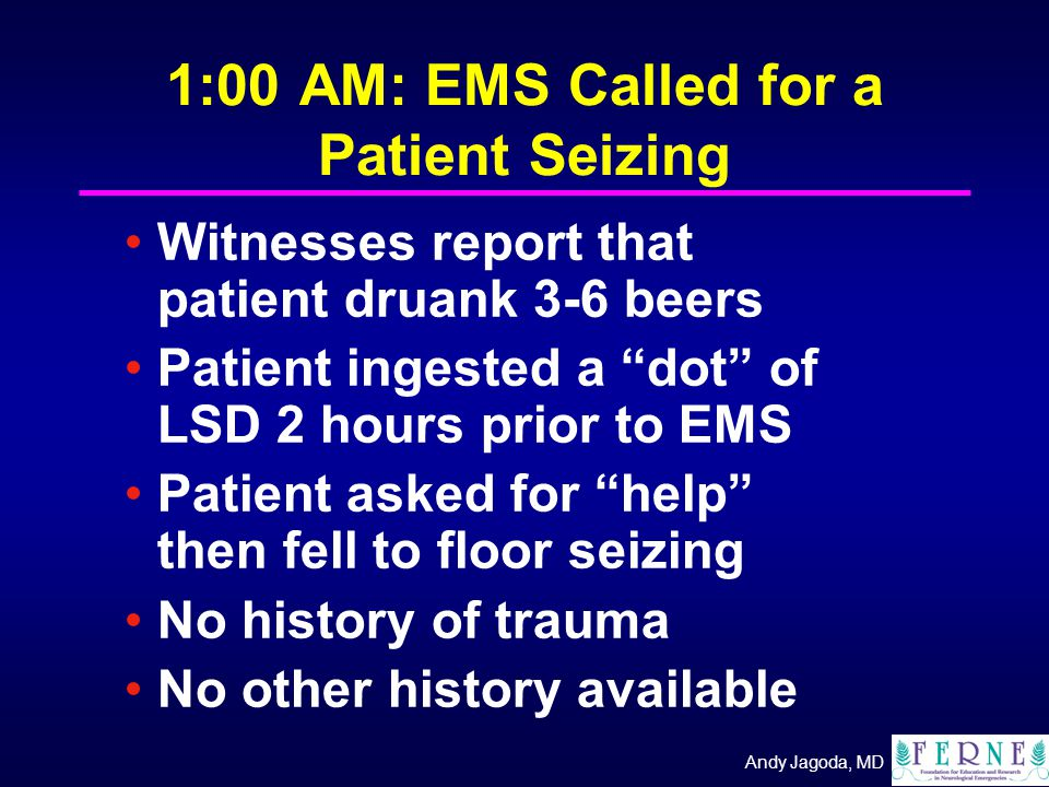 Andy Jagoda, MD 1:00 AM: EMS Called for a Patient Seizing Witnesses report that patient druank 3-6 beers Patient ingested a dot of LSD 2 hours prior to EMS Patient asked for help then fell to floor seizing No history of trauma No other history available