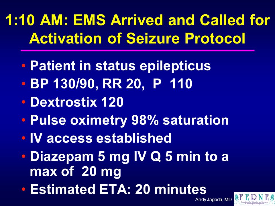 Andy Jagoda, MD 1:10 AM: EMS Arrived and Called for Activation of Seizure Protocol Patient in status epilepticus BP 130/90, RR 20, P 110 Dextrostix 120 Pulse oximetry 98% saturation IV access established Diazepam 5 mg IV Q 5 min to a max of 20 mg Estimated ETA: 20 minutes