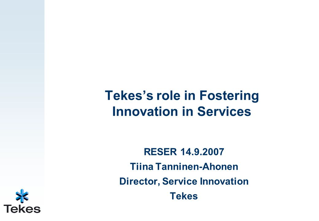 Tekes's role in Fostering Innovation in Services RESER 14.9.2007 Tiina Tanninen-Ahonen Director, Service Innovation Tekes