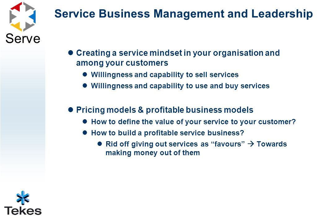 Serve Service Business Management and Leadership Creating a service mindset in your organisation and among your customers Willingness and capability to sell services Willingness and capability to use and buy services Pricing models & profitable business models How to define the value of your service to your customer.