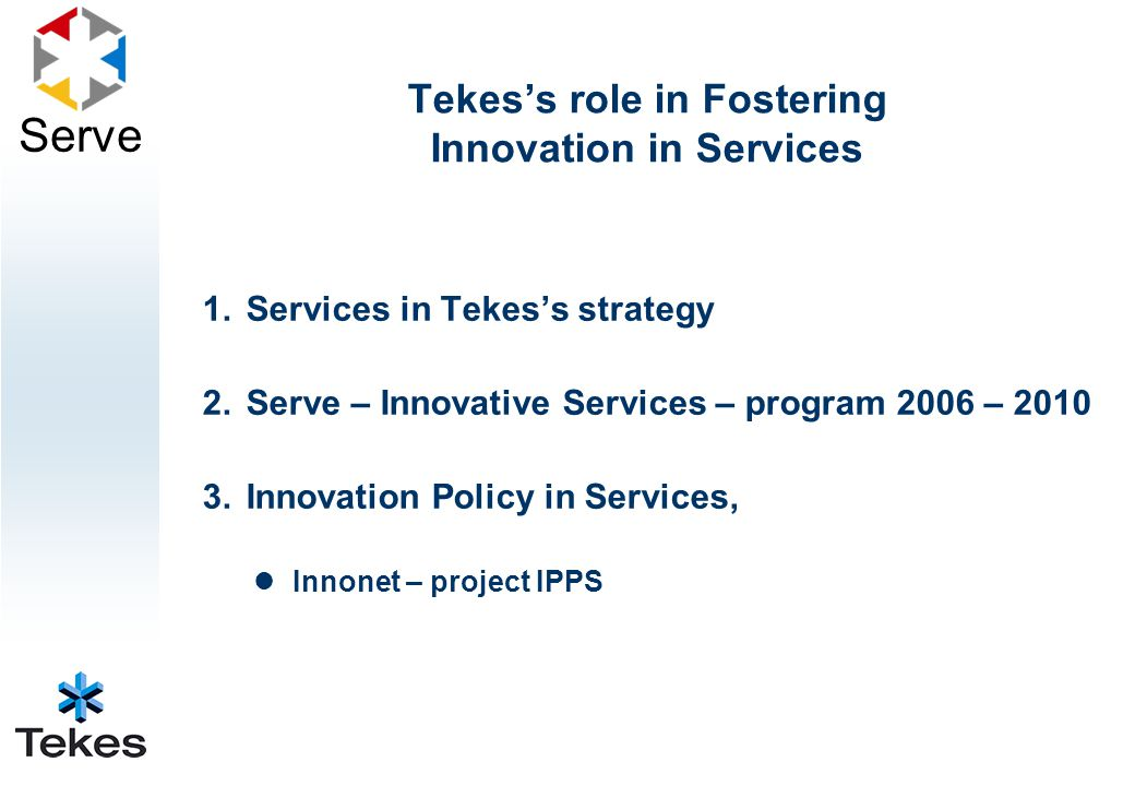 Serve 1.Services in Tekes's strategy 2.Serve – Innovative Services – program 2006 – 2010 3.Innovation Policy in Services, Innonet – project IPPS Tekes's role in Fostering Innovation in Services