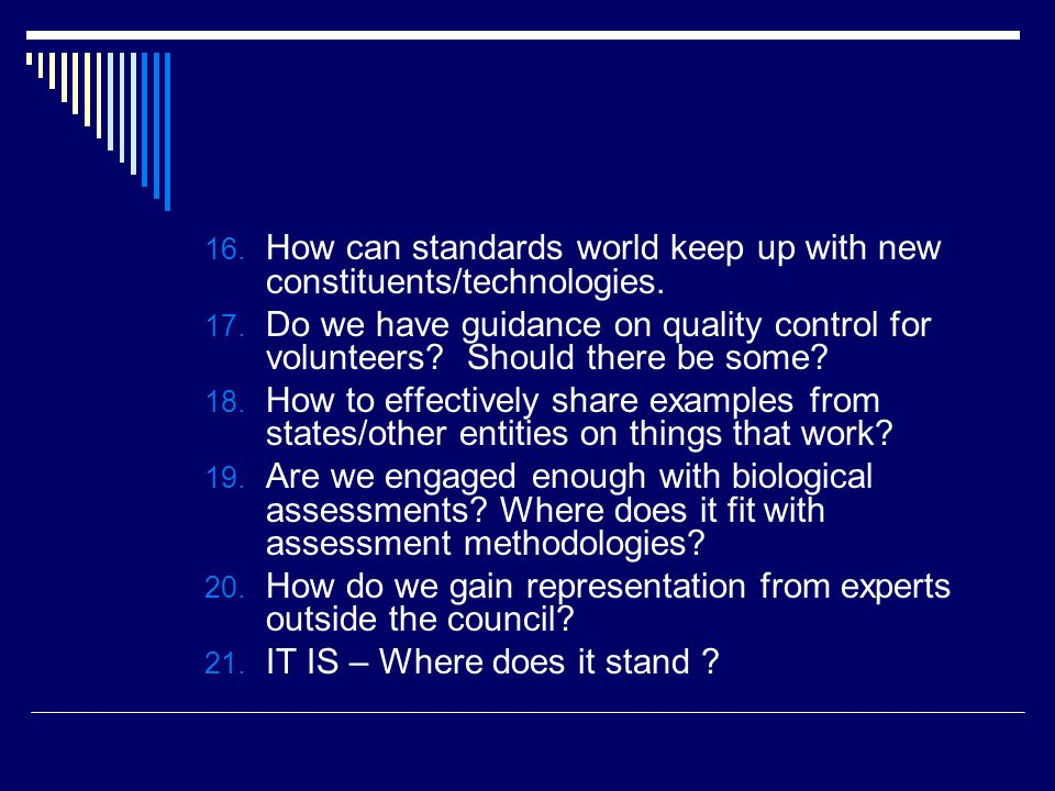 16. How can standards world keep up with new constituents/technologies. 17. Do we have guidance on quality control for volunteers? Should there be som