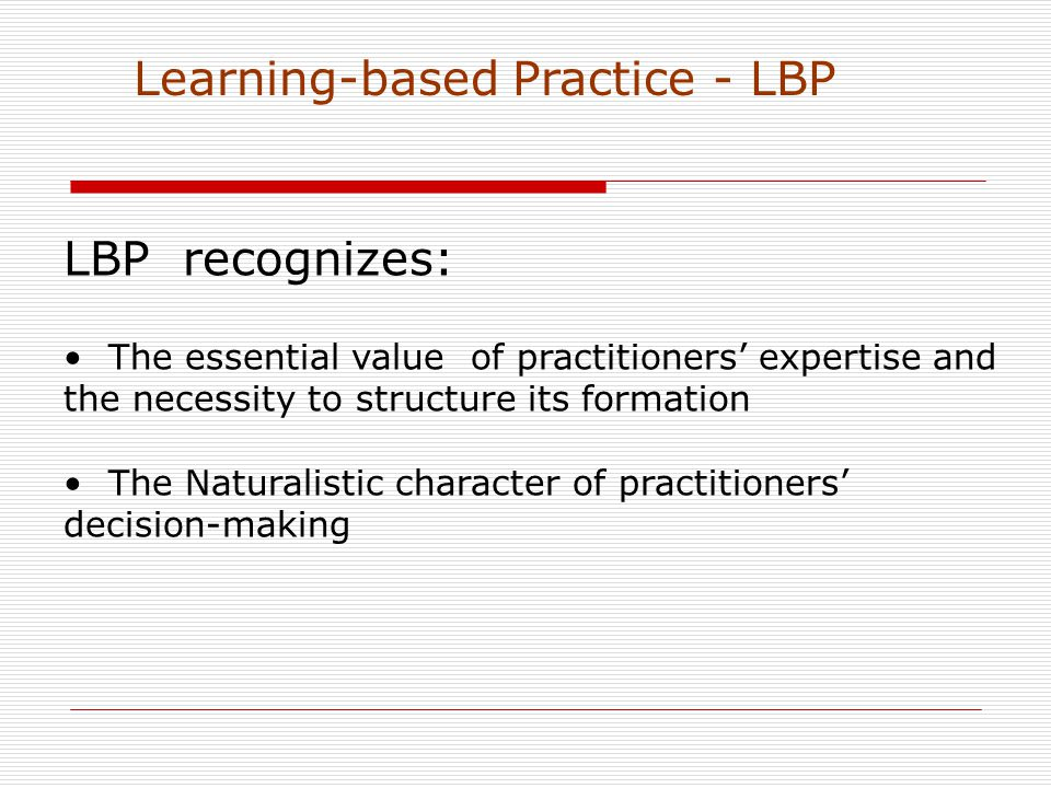 LBP recognizes: The essential value of practitioners' expertise and the necessity to structure its formation The Naturalistic character of practitioners' decision-making Learning-based Practice - LBP