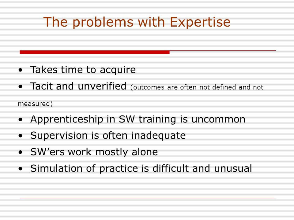 Takes time to acquire Tacit and unverified (outcomes are often not defined and not measured) Apprenticeship in SW training is uncommon Supervision is often inadequate SW'ers work mostly alone Simulation of practice is difficult and unusual The problems with Expertise