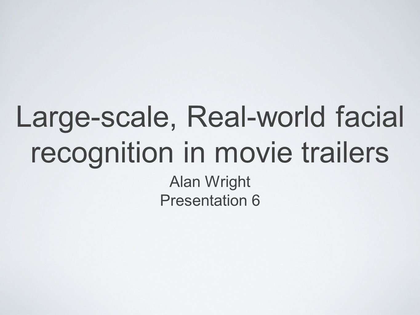 Large-scale, Real-world facial recognition in movie trailers Alan Wright Presentation 6