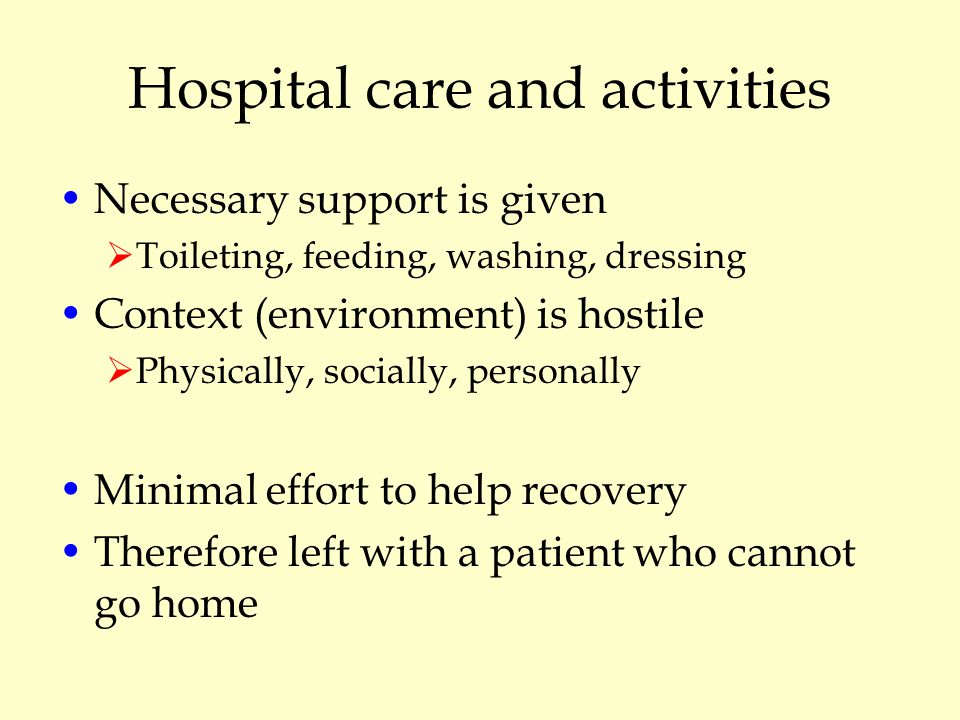 Hospital care and activities Necessary support is given  Toileting, feeding, washing, dressing Context (environment) is hostile  Physically, socially, personally Minimal effort to help recovery Therefore left with a patient who cannot go home