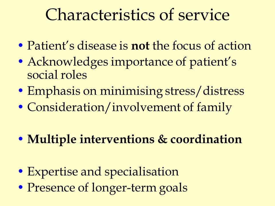 Characteristics of service Patient's disease is not the focus of action Acknowledges importance of patient's social roles Emphasis on minimising stress/distress Consideration/involvement of family Multiple interventions & coordination Expertise and specialisation Presence of longer-term goals