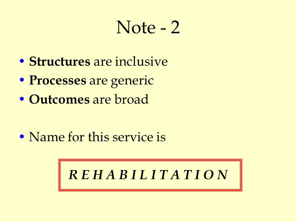 Note - 2 Structures are inclusive Processes are generic Outcomes are broad Name for this service is R E H A B I L I T A T I O N