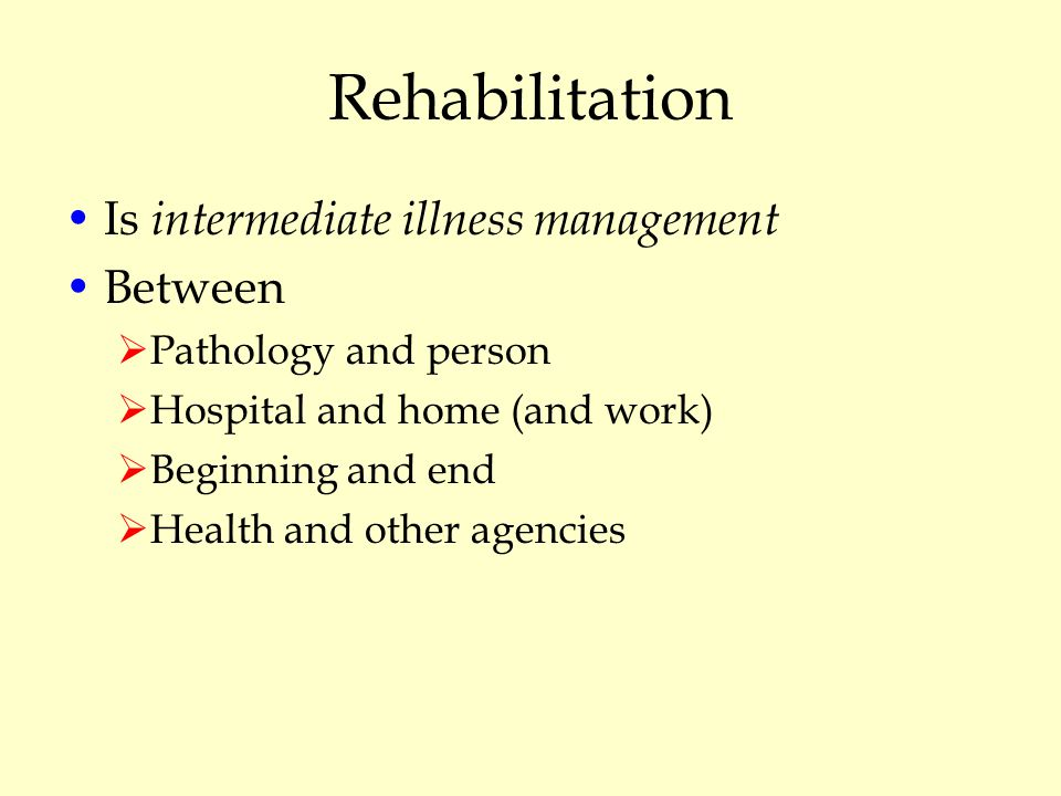 Rehabilitation Is intermediate illness management Between  Pathology and person  Hospital and home (and work)  Beginning and end  Health and other agencies