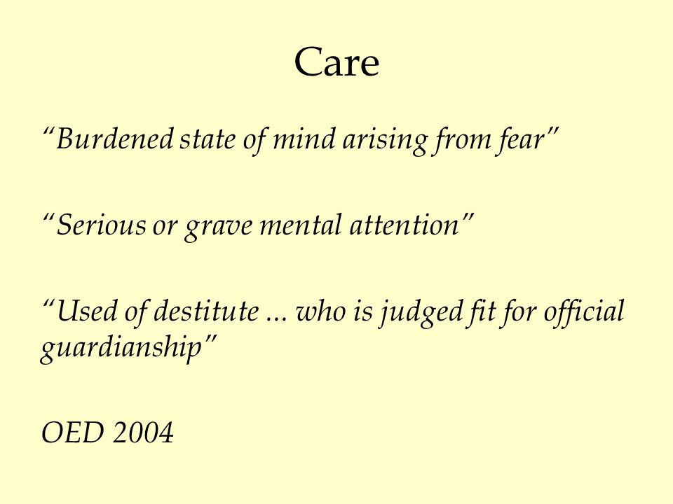 Care Burdened state of mind arising from fear Serious or grave mental attention Used of destitute...
