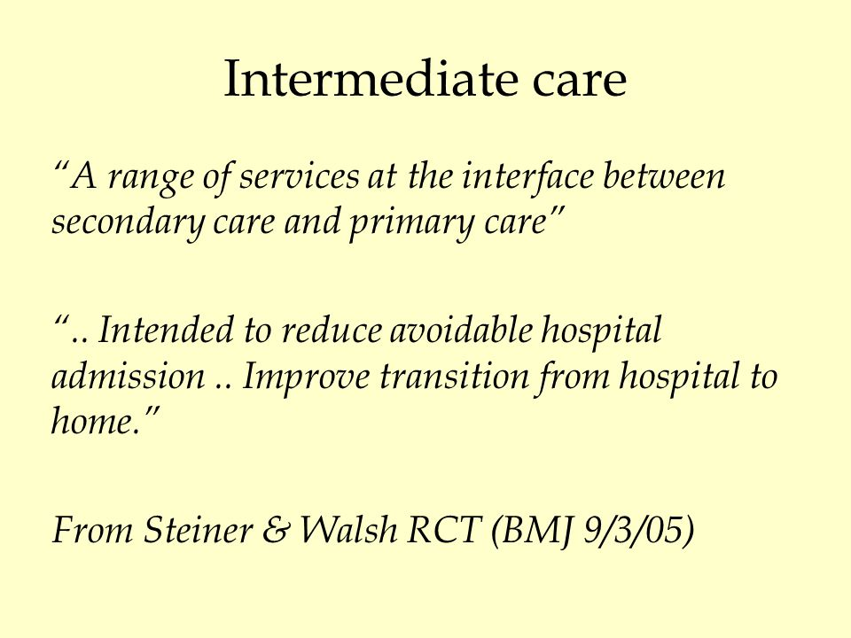 Intermediate care definitions May focus on:  Stage in a pathway  Degree of expertise  Quantity of resources  Location of service  Intention of service There is no useful definition Melis et al BMJ 2004; 329 :360-361