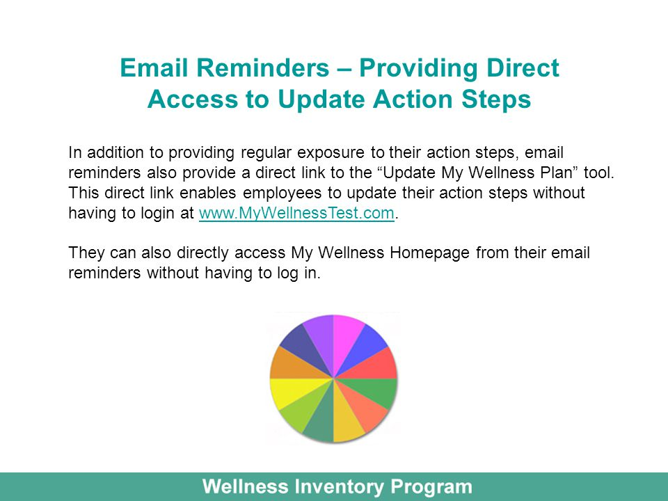 Email Reminders – Providing Direct Access to Update Action Steps In addition to providing regular exposure to their action steps, email reminders also provide a direct link to the Update My Wellness Plan tool.