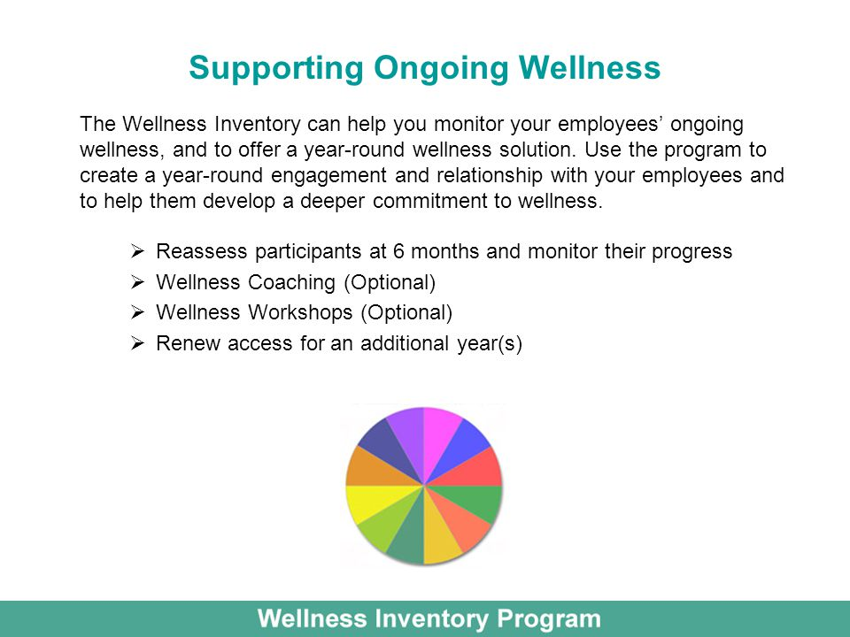 Supporting Ongoing Wellness  Reassess participants at 6 months and monitor their progress  Wellness Coaching (Optional)  Wellness Workshops (Optional)  Renew access for an additional year(s) The Wellness Inventory can help you monitor your employees' ongoing wellness, and to offer a year-round wellness solution.