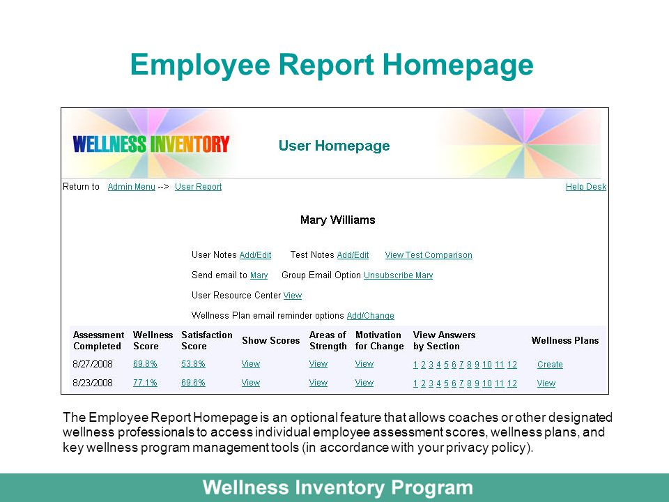 Employee Report Homepage The Employee Report Homepage is an optional feature that allows coaches or other designated wellness professionals to access individual employee assessment scores, wellness plans, and key wellness program management tools (in accordance with your privacy policy).