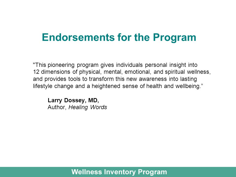 Endorsements for the Program This pioneering program gives individuals personal insight into 12 dimensions of physical, mental, emotional, and spiritual wellness, and provides tools to transform this new awareness into lasting lifestyle change and a heightened sense of health and wellbeing. Larry Dossey, MD, Author, Healing Words