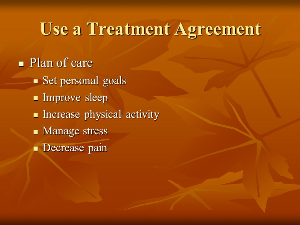 Use a Treatment Agreement Plan of care Plan of care Set personal goals Set personal goals Improve sleep Improve sleep Increase physical activity Increase physical activity Manage stress Manage stress Decrease pain Decrease pain