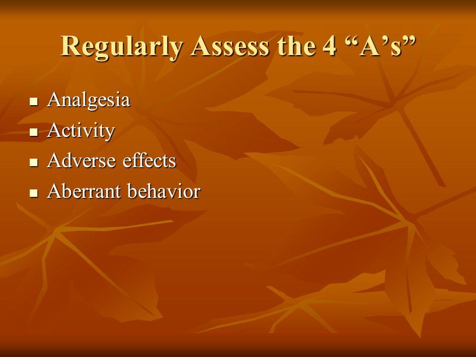 Regularly Assess the 4 A's Analgesia Analgesia Activity Activity Adverse effects Adverse effects Aberrant behavior Aberrant behavior