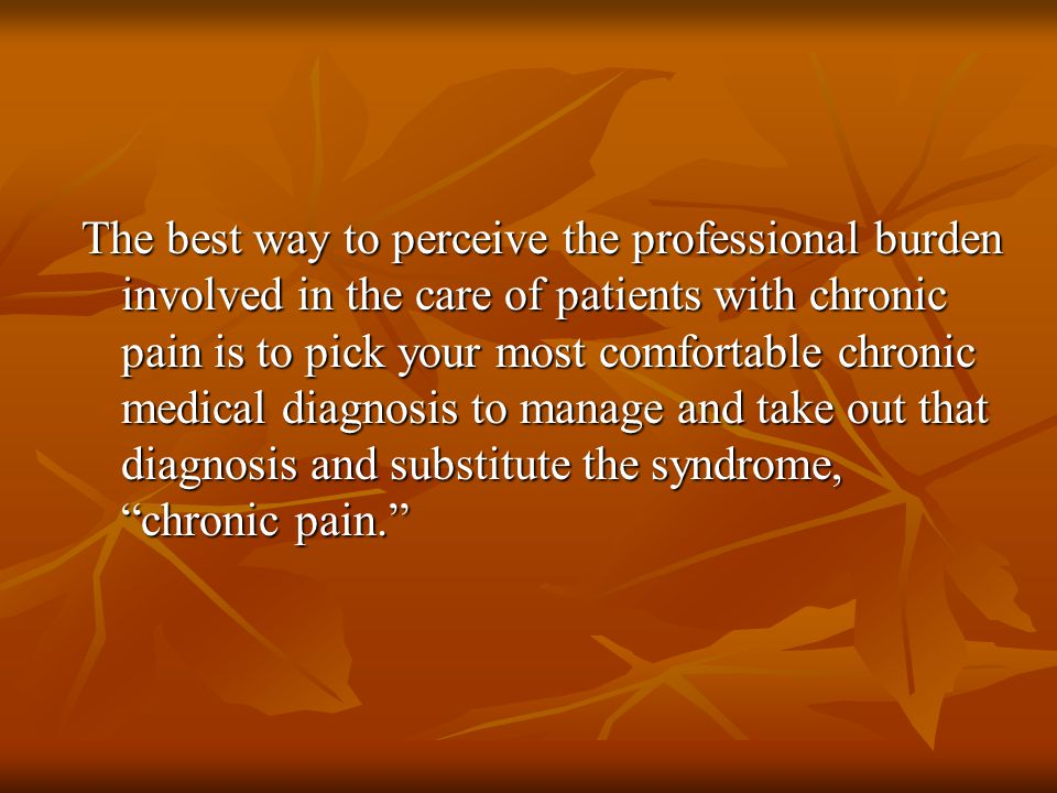The best way to perceive the professional burden involved in the care of patients with chronic pain is to pick your most comfortable chronic medical diagnosis to manage and take out that diagnosis and substitute the syndrome, chronic pain.