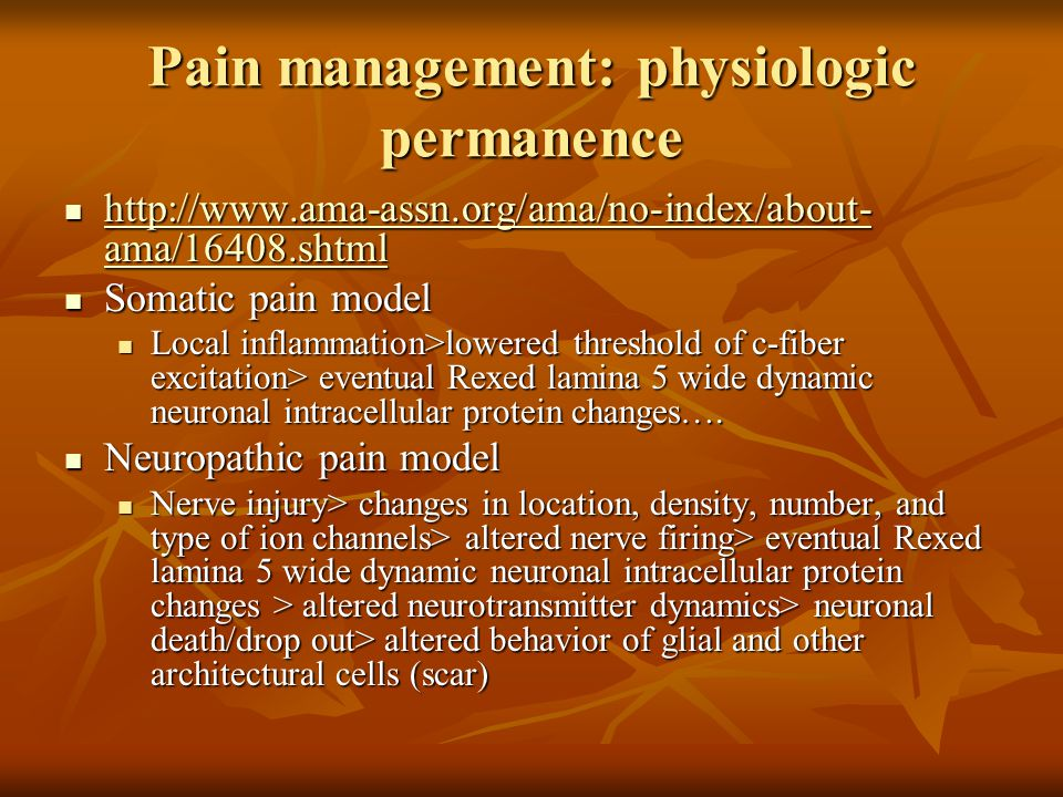 Pain management: physiologic permanence http://www.ama-assn.org/ama/no-index/about- ama/16408.shtml http://www.ama-assn.org/ama/no-index/about- ama/16408.shtml http://www.ama-assn.org/ama/no-index/about- ama/16408.shtml http://www.ama-assn.org/ama/no-index/about- ama/16408.shtml Somatic pain model Somatic pain model Local inflammation>lowered threshold of c-fiber excitation> eventual Rexed lamina 5 wide dynamic neuronal intracellular protein changes….