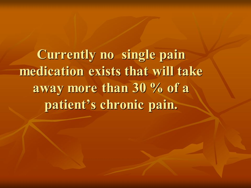 Currently no single pain medication exists that will take away more than 30 % of a patient's chronic pain.