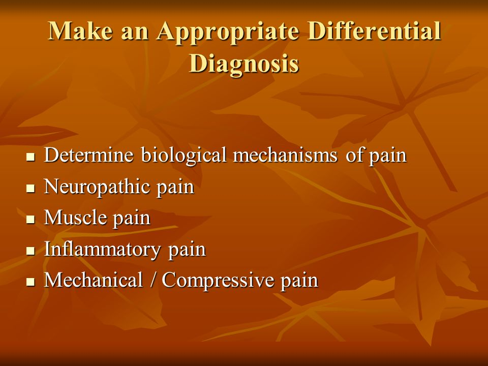 Make an Appropriate Differential Diagnosis Determine biological mechanisms of pain Determine biological mechanisms of pain Neuropathic pain Neuropathic pain Muscle pain Muscle pain Inflammatory pain Inflammatory pain Mechanical / Compressive pain Mechanical / Compressive pain
